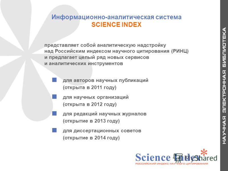 Информационно-аналитическая система SCIENCE INDEX для авторов научных публикаций (открыта в 2011 году) для научных организаций (открыта в 2012 году) для редакций научных журналов (открытие в 2013 году) для диссертационных советов (открытие в 2014 год