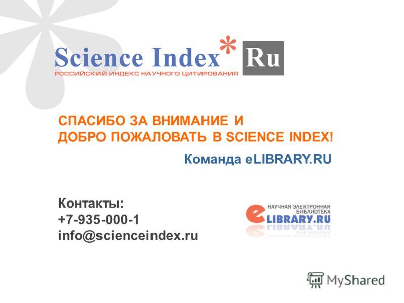 СПАСИБО ЗА ВНИМАНИЕ И ДОБРО ПОЖАЛОВАТЬ В SCIENCE INDEX! Команда eLIBRARY.RU Контакты: +7-935-000-1 info@scienceindex.ru