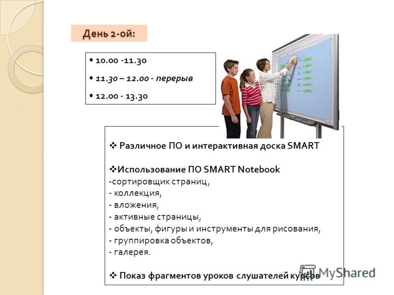 День 2- ой : Различное ПО и интерактивная доска SMART Использование ПО SMART Notebook -сортировщик страниц, - коллекция, - вложения, - активные страницы, - объекты, фигуры и инструменты для рисования, - группировка объектов, - галерея. Показ фрагмент