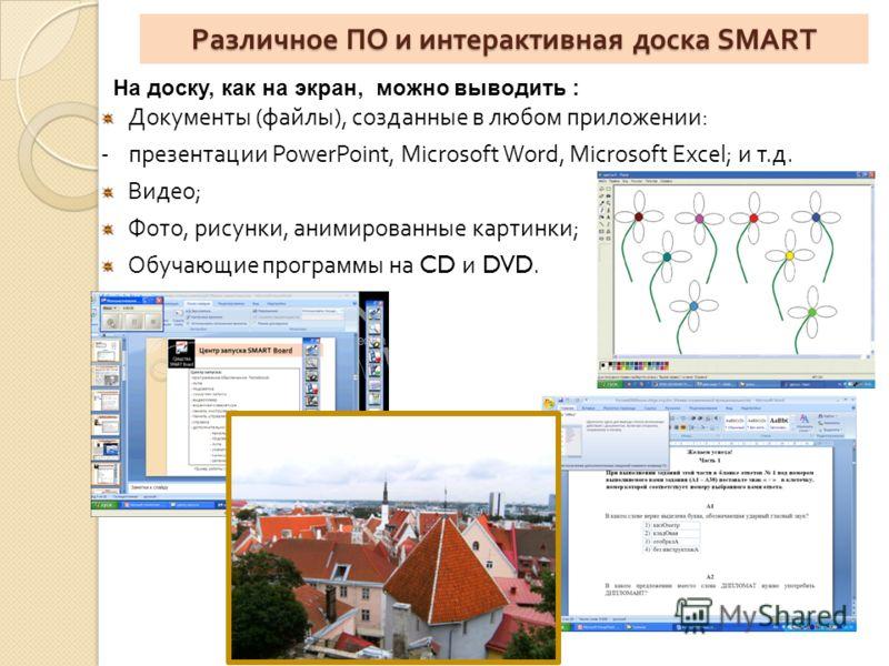 Различное ПО и интерактивная доска SMART Документы ( файлы ), созданные в любом приложении : - презентации PowerPoint, Microsoft Word, Microsoft Excel; и т. д. Видео ; Фото, рисунки, анимированные картинки ; Обучающие программы на CD и DVD. На доску,