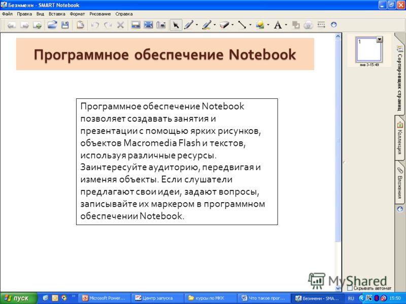 Программное обеспечение Notebook Программное обеспечение Notebook позволяет создавать занятия и презентации с помощью ярких рисунков, объектов Macromedia Flash и текстов, используя различные ресурсы. Заинтересуйте аудиторию, передвигая и изменяя объе