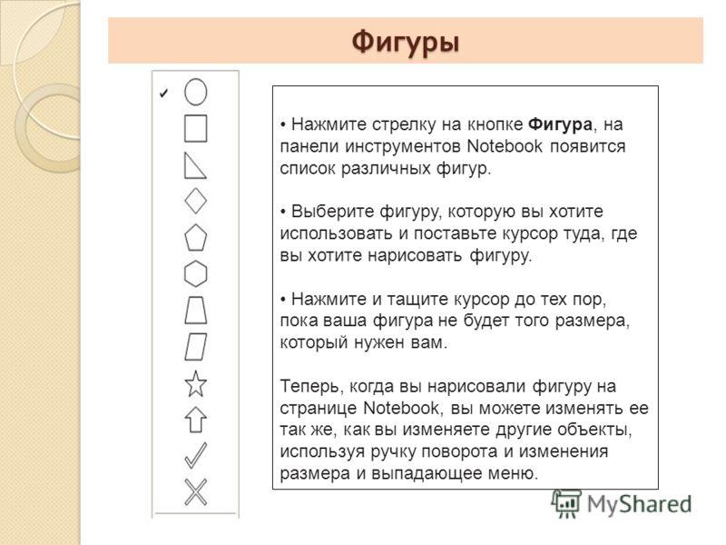 Фигуры Нажмите стрелку на кнопке Фигура, на панели инструментов Notebook появится список различных фигур. Выберите фигуру, которую вы хотите использовать и поставьте курсор туда, где вы хотите нарисовать фигуру. Нажмите и тащите курсор до тех пор, по