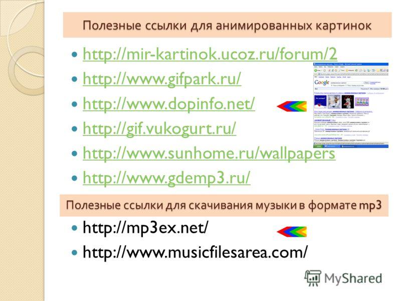 Полезные ссылки для анимированных картинок http://mir-kartinok.ucoz.ru/forum/2 http://www.gifpark.ru/ http://www.dopinfo.net/ http://gif.vukogurt.ru/ http://www.sunhome.ru/wallpapers http://www.gdemp3.ru/ http://mp3ex.net/ http://www.musicfilesarea.c
