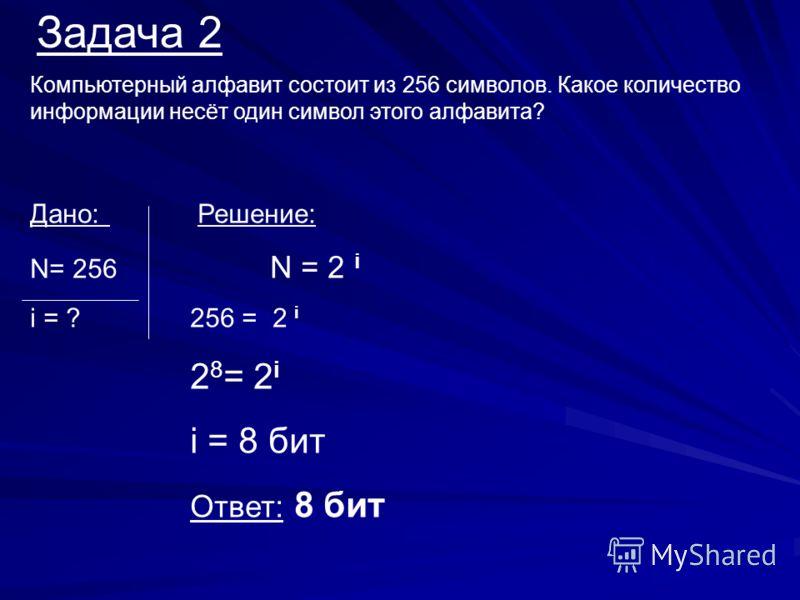 Задача 2 Компьютерный алфавит состоит из 256 символов. Какое количество информации несёт один символ этого алфавита? Дано: Решение: N= 256 N = 2 i i = ?256 = 2 i 2 8 = 2 i i = 8 бит Ответ: 8 бит