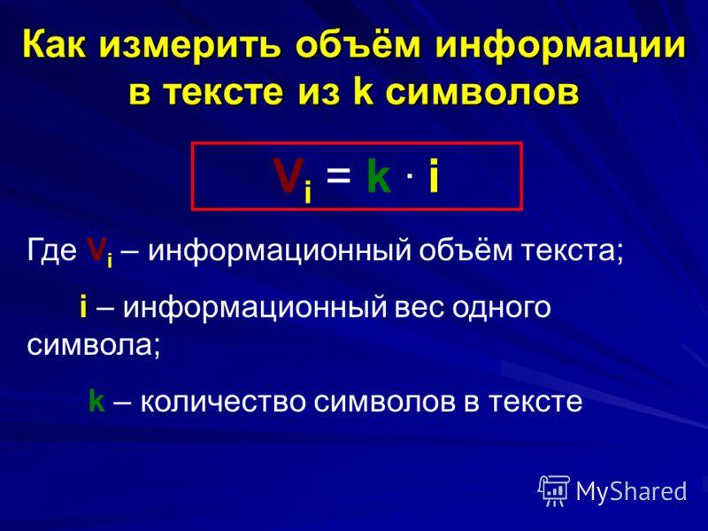 Как измерить объём информации в тексте из k символов V i = k. i Где V i – информационный объём текста; i – информационный вес одного символа; k – количество символов в тексте