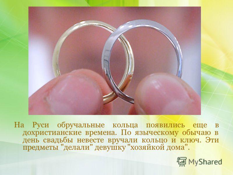 На Руси обручальные кольца появились еще в дохристианские времена. По языческому обычаю в день свадьбы невесте вручали кольцо и ключ. Эти предметы делали девушку хозяйкой дома.