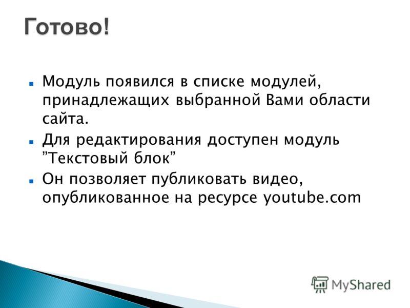 Модуль появился в списке модулей, принадлежащих выбранной Вами области сайта. Для редактирования доступен модуль Текстовый блок Он позволяет публиковать видео, опубликованное на ресурсе youtube.com