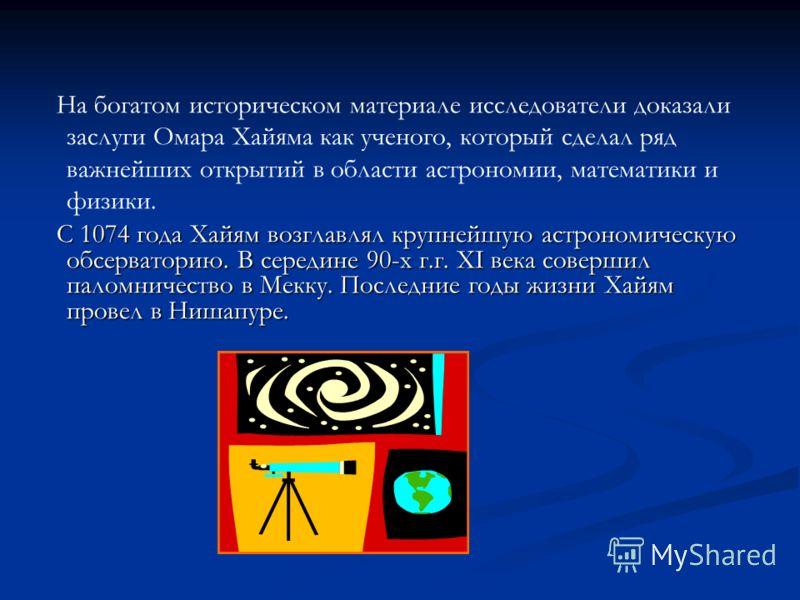 На богатом историческом материале исследователи доказали заслуги Омара Хайяма как ученого, который сделал ряд важнейших открытий в области астрономии, математики и физики. С 1074 года Хайям возглавлял крупнейшую астрономическую обсерваторию. В середи