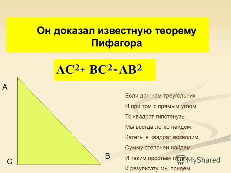 АС ² + ВС ² = АВ ² В С А Он доказал известную теорему Пифагора Если дан нам треугольник И при том с прямым углом, То квадрат гипотенузы Мы всегда легко найдем: Катеты в квадрат возводим, Сумму степеней найдем- И таким простым путем К результату мы пр