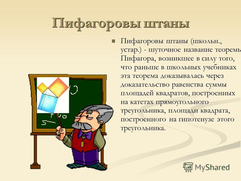 Пифагоровы штаны Пифагоровы штаны (школьн., устар.) - шуточное название теоремы Пифагора, возникшее в силу того, что раньше в школьных учебниках эта теорема доказывалась через доказательство равенства суммы площадей квадратов, построенных на катетах