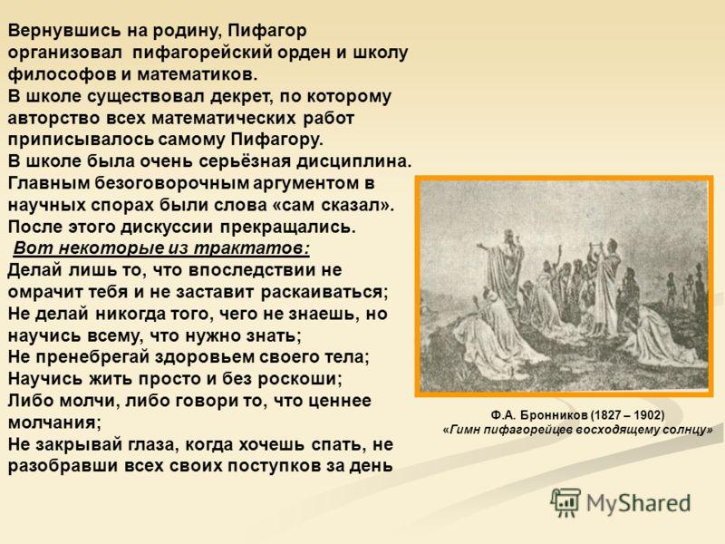 Вернувшись на родину, Пифагор организовал пифагорейский орден и школу философов и математиков. В школе существовал декрет, по которому авторство всех математических работ приписывалось самому Пифагору. В школе была очень серьёзная дисциплина. Главным