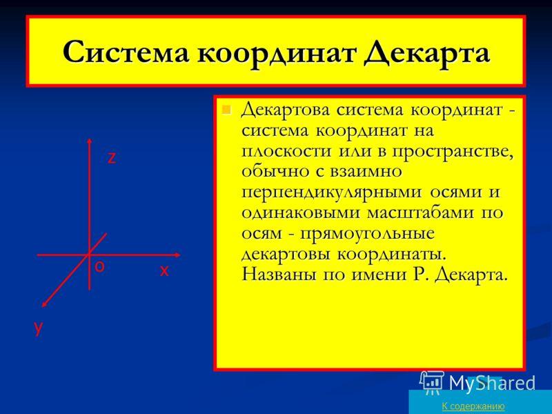 Система координат Декарта Декартова система координат - система координат на плоскости или в пространстве, обычно с взаимно перпендикулярными осями и одинаковыми масштабами по осям - прямоугольные декартовы координаты. Названы по имени Р. Декарта. Де