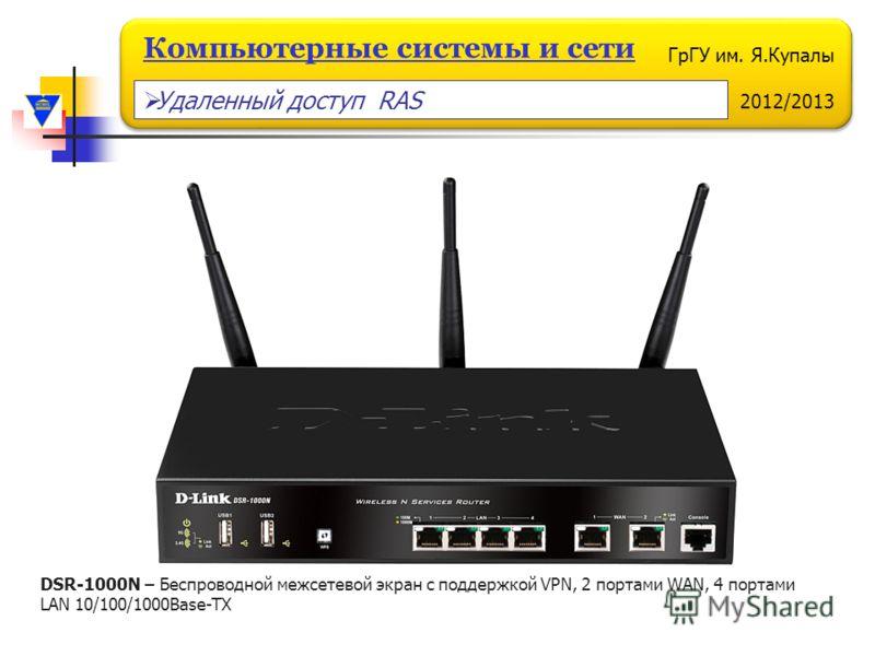 ГрГУ им. Я.Купалы 2012/2013 Компьютерные системы и сети DSR-1000N – Беспроводной межсетевой экран с поддержкой VPN, 2 портами WAN, 4 портами LAN 10/100/1000Base-TX Удаленный доступ RAS