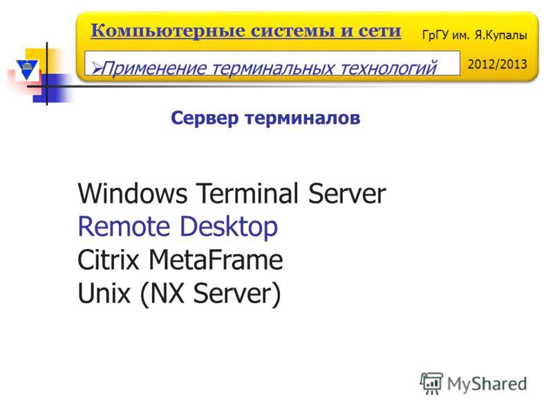 ГрГУ им. Я.Купалы 2012/2013 Компьютерные системы и сети Сервер терминалов Windows Terminal Server Remote Desktop Citrix MetaFrame Unix (NX Server) Применение терминальных технологий