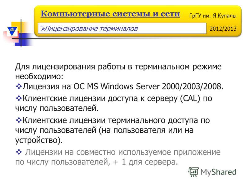 ГрГУ им. Я.Купалы 2012/2013 Компьютерные системы и сети Для лицензирования работы в терминальном режиме необходимо: Лицензия на ОС MS Windows Server 2000/2003/2008. Клиентские лицензии доступа к серверу (CAL) по числу пользователей. Клиентские лиценз