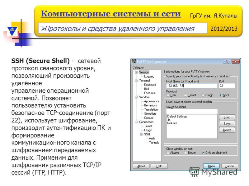 ГрГУ им. Я.Купалы 2012/2013 Компьютерные системы и сети SSH (Secure Shell) - сетевой протокол сеансового уровня, позволяющий производить удалённое управление операционной системой. Позволяет пользователю установить безопасное TCP-соединение (порт 22)