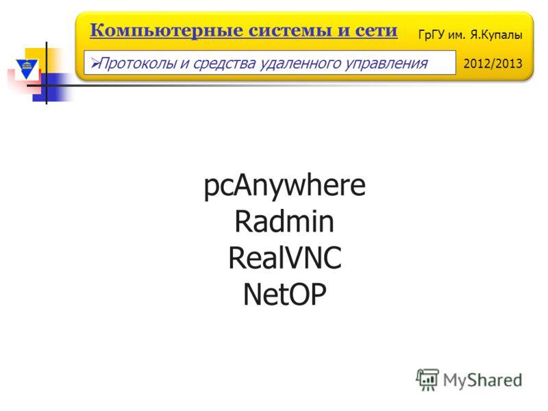 ГрГУ им. Я.Купалы 2012/2013 Компьютерные системы и сети pcAnywhere Radmin RealVNC NetOP Протоколы и средства удаленного управления
