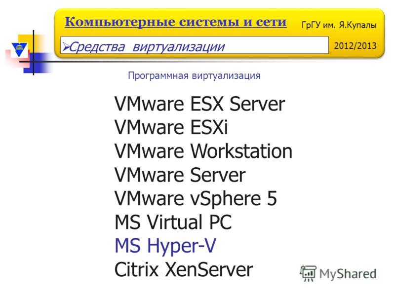 ГрГУ им. Я.Купалы 2012/2013 Компьютерные системы и сети VMware ESX Server VMware ESXi VMware Workstation VMware Server VMware vSphere 5 MS Virtual PC MS Hyper-V Citrix XenServer Программная виртуализация Средства виртуализации