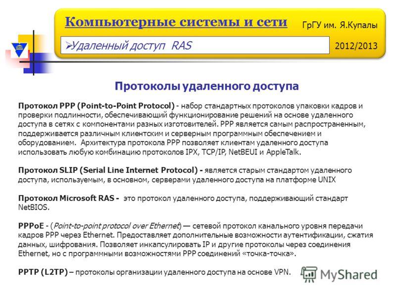 ГрГУ им. Я.Купалы 2012/2013 Компьютерные системы и сети Протоколы удаленного доступа Протокол PPP (Point-to-Point Protocol) - набор стандартных протоколов упаковки кадров и проверки подлинности, обеспечивающий функционирование решений на основе удале