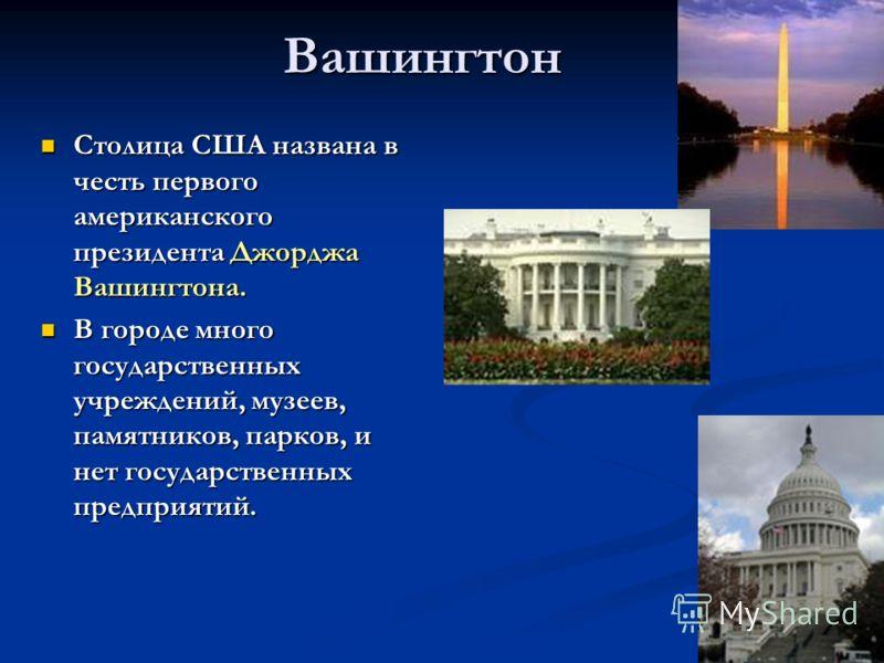 Вашингтон Столица США названа в честь первого американского президента Джорджа Вашингтона. Столица США названа в честь первого американского президента Джорджа Вашингтона. В городе много государственных учреждений, музеев, памятников, парков, и нет г