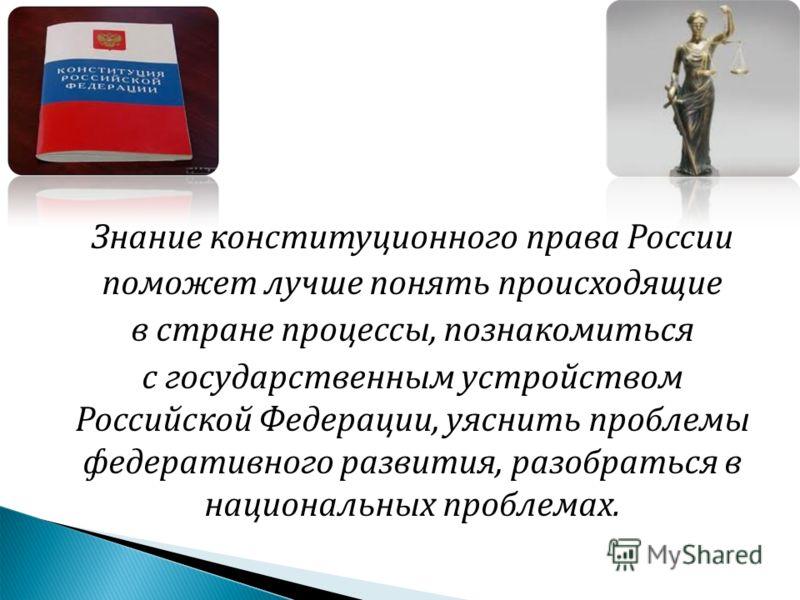 Знание конституционного права России поможет лучше понять происходящие в стране процессы, познакомиться с государственным устройством Российской Федерации, уяснить проблемы федеративного развития, разобраться в национальных проблемах.