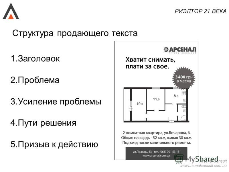 Arsenal Consult www.arsenalconsult.com.ua РИЭЛТОР 21 ВЕКА Структура продающего текста 1.Заголовок 2.Проблема 3.Усиление проблемы 4.Пути решения 5.Призыв к действию