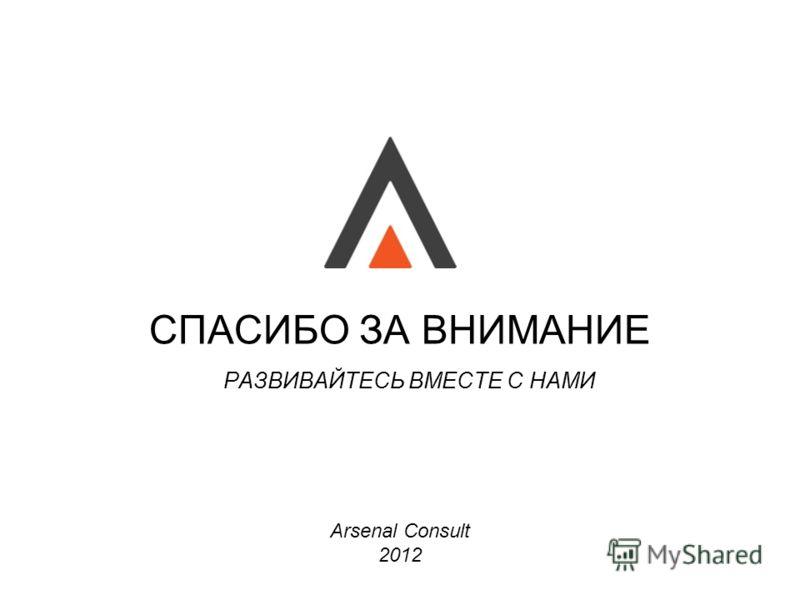 Arsenal Consult 2012 СПАСИБО ЗА ВНИМАНИЕ РАЗВИВАЙТЕСЬ ВМЕСТЕ С НАМИ