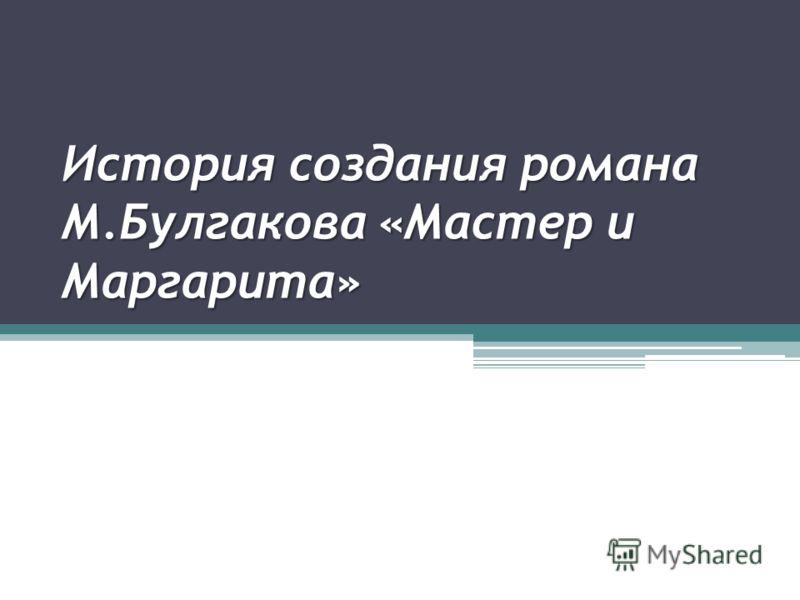История создания романа М.Булгакова «Мастер и Маргарита»