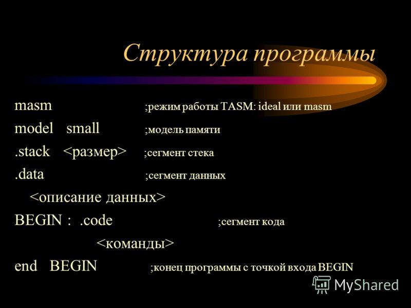 Структура программы masm ;режим работы TASM: ideal или masm model small ;модель памяти.stack ;сегмент стека.data ;сегмент данных BEGIN :.code ;сегмент кода end BEGIN ;конец программы с точкой входа BEGIN
