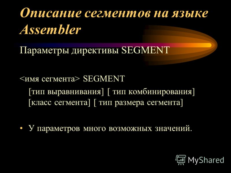 Описание сегментов на языке Assembler Параметры директивы SEGMENT SEGMENT [тип выравнивания] [ тип комбинирования] [класс сегмента] [ тип размера сегмента] У параметров много возможных значений.