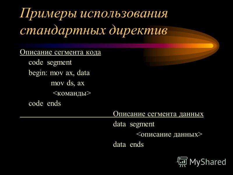 Примеры использования стандартных директив Описание сегмента кода code segment begin: mov ax, data mov ds, ax code ends Описание сегмента данных data segment data ends