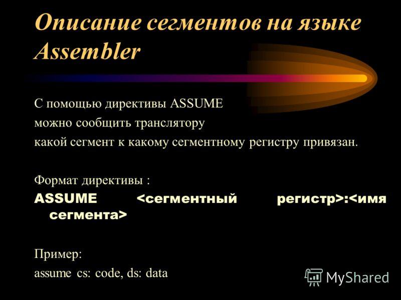 Описание сегментов на языке Assembler С помощью директивы ASSUME можно сообщить транслятору какой сегмент к какому сегментному регистру привязан. Формат директивы : ASSUME : Пример: assume cs: code, ds: data