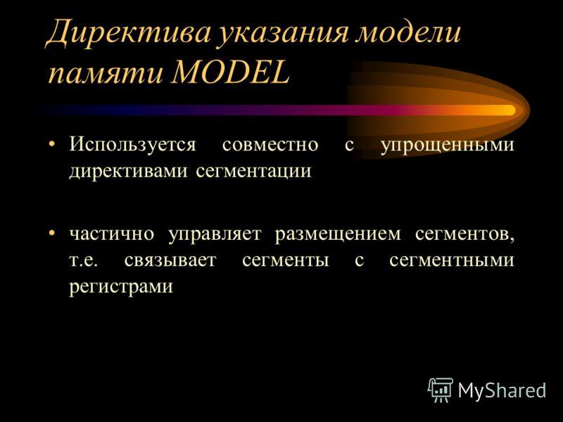 Директива указания модели памяти MODEL Используется совместно с упрощенными директивами сегментации частично управляет размещением сегментов, т.е. связывает сегменты с сегментными регистрами