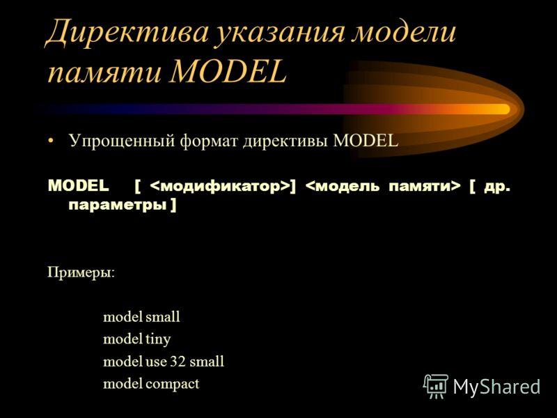 Директива указания модели памяти MODEL Упрощенный формат директивы MODEL MODEL [ ] [ др. параметры ] Примеры: model small model tiny model use 32 small model compact
