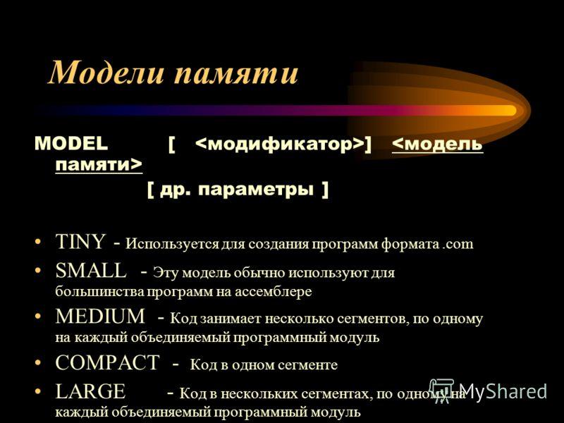 Модели памяти MODEL [ ] [ др. параметры ] TINY - Используется для создания программ формата.com SMALL - Эту модель обычно используют для большинства программ на ассемблере MEDIUM - Код занимает несколько сегментов, по одному на каждый объединяемый пр