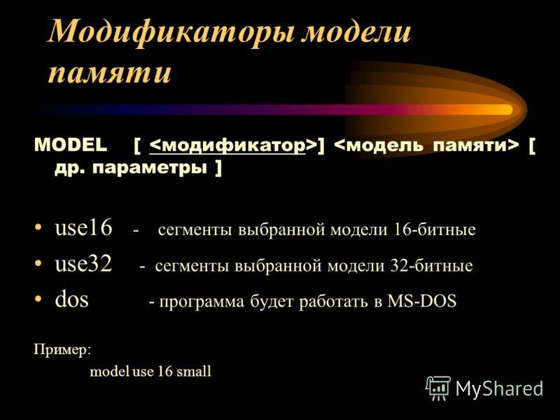 Модификаторы модели памяти MODEL [ ] [ др. параметры ] use16 - сегменты выбранной модели 16-битные use32 - сегменты выбранной модели 32-битные dos - программа будет работать в MS-DOS Пример: model use 16 small
