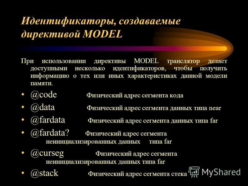 Идентификаторы, создаваемые директивой MODEL При использовании директивы MODEL транслятор делает доступными несколько идентификаторов, чтобы получить информацию о тех или иных характеристиках данной модели памяти. @code Физический адрес сегмента кода