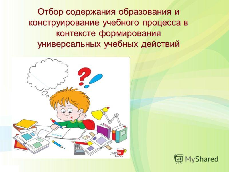 Отбор содержания образования и конструирование учебного процесса в контексте формирования универсальных учебных действий