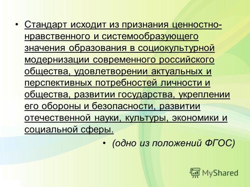 Стандарт исходит из признания ценностно- нравственного и системообразующего значения образования в социокультурной модернизации современного российского общества, удовлетворении актуальных и перспективных потребностей личности и общества, развитии го