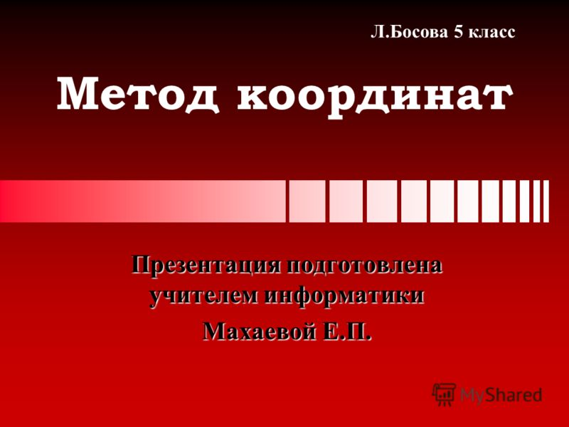 Метод координат Презентация подготовлена учителем информатики Махаевой Е.П. Л.Босова 5 класс