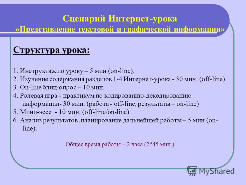 Сценарий Интернет-урока «Представление текстовой и графической информации» Структура урока: 1. Инструктаж по уроку – 5 мин (on-line). 2. Изучение содержания разделов 1-4 Интернет-урока - 30 мин. (off-line). 3. On-line блиц-опрос – 10 мин. 4. Ролевая