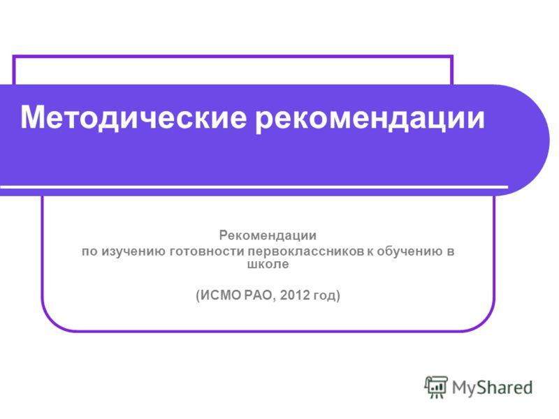 Методические рекомендации Рекомендации по изучению готовности первоклассников к обучению в школе 2012 год (ИСМО РАО, 2012 год)