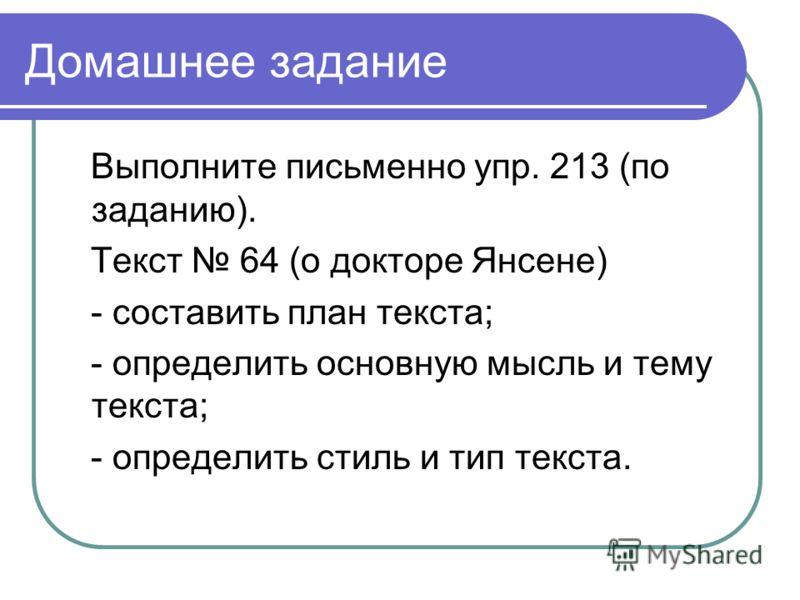 Домашнее задание Выполните письменно упр. 213 (по заданию). Текст 64 (о докторе Янсене) - составить план текста; - определить основную мысль и тему текста; - определить стиль и тип текста.