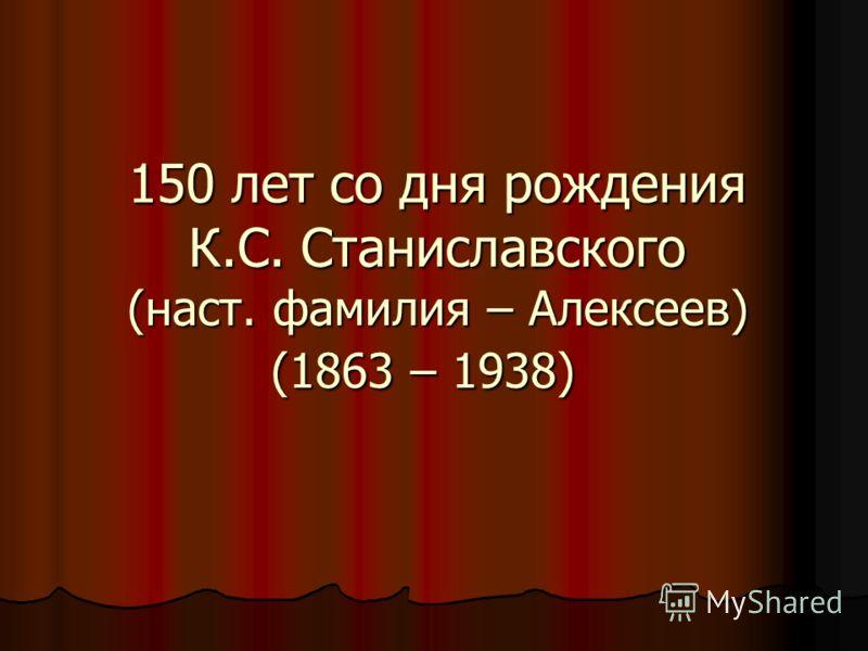 150 лет со дня рождения К.С. Станиславского (наст. фамилия – Алексеев) (1863 – 1938) 150 лет со дня рождения К.С. Станиславского (наст. фамилия – Алексеев) (1863 – 1938)