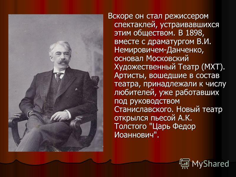 Вскоре он стал режиссером спектаклей, устраивавшихся этим обществом. В 1898, вместе с драматургом В.И. Немировичем-Данченко, основал Московский Художественный Театр (МХТ). Артисты, вошедшие в состав театра, принадлежали к числу любителей, уже работав