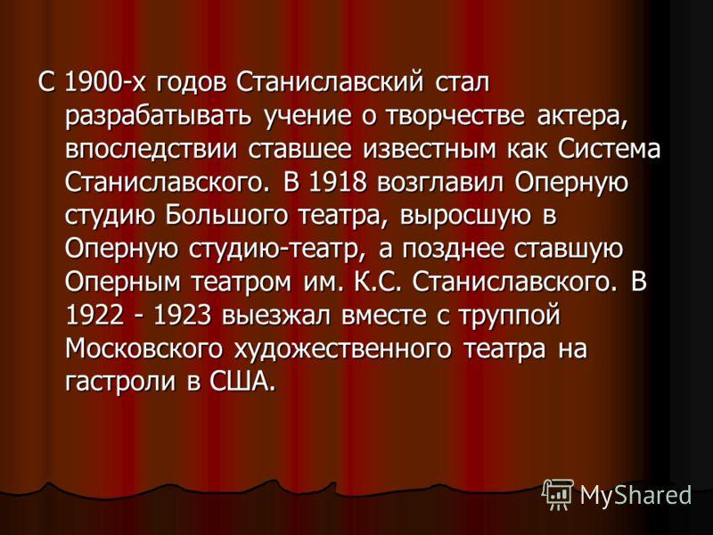 С 1900-х годов Станиславский стал разрабатывать учение о творчестве актера, впоследствии ставшее известным как Система Станиславского. В 1918 возглавил Оперную студию Большого театра, выросшую в Оперную студию-театр, а позднее ставшую Оперным театром