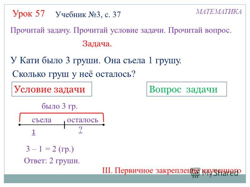 Урок 57 МАТЕМАТИКА Учебник 3, с. 37 Прочитай задачу. Прочитай условие задачи. Прочитай вопрос. У Кати было 3 груши. Она съела 1 грушу. Сколько груш у неё осталось? Вопрос задачиУсловие задачи Задача. 3 – 1 ? 1 = 2 (гр.) Ответ: 2 груши. было 3 гр. съе