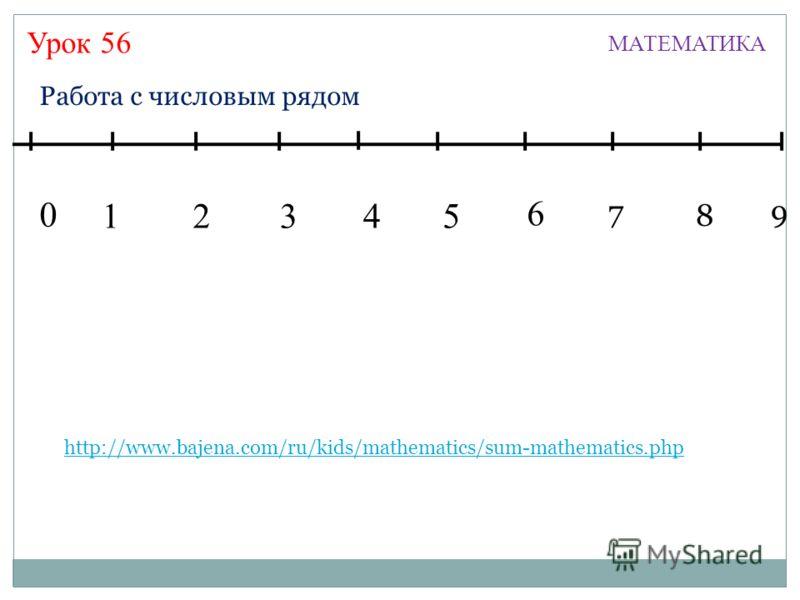 Урок 56 МАТЕМАТИКА 13245 7 6 8 9 0 Работа с числовым рядом http://www.bajena.com/ru/kids/mathematics/sum-mathematics.php