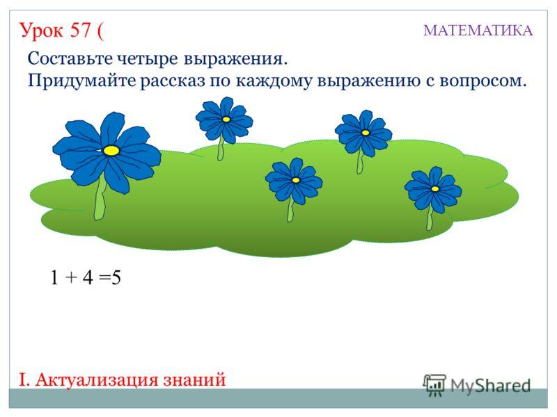Урок 57 ( МАТЕМАТИКА I. Актуализация знаний Составьте четыре выражения. Придумайте рассказ по каждому выражению с вопросом. 1 + 4 =5