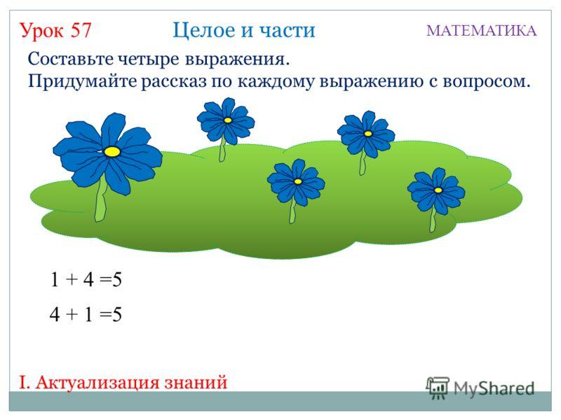 Урок 57 МАТЕМАТИКА I. Актуализация знаний Составьте четыре выражения. Придумайте рассказ по каждому выражению с вопросом. 1 + 4 =5 Целое и части 4 + 1 =5